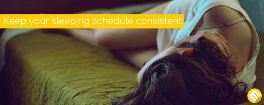 Make your sleeping schedule consistent.
